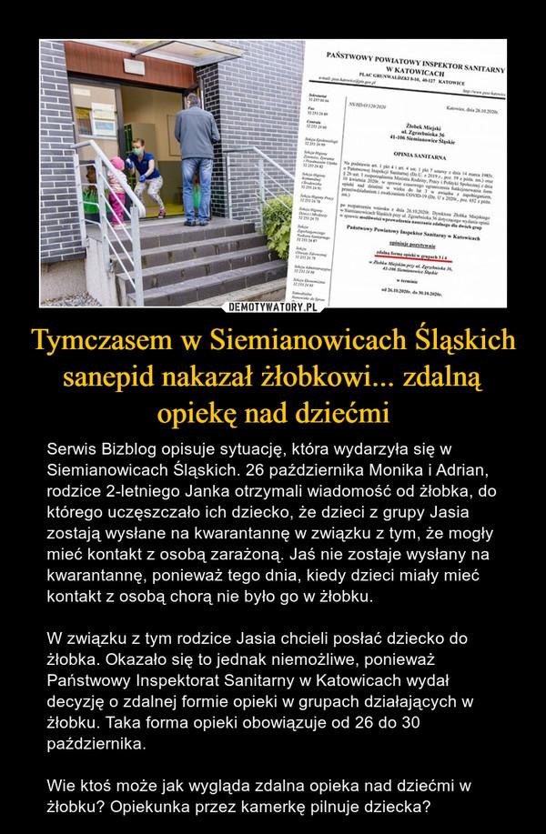 Tymczasem w Siemianowicach Śląskich sanepid nakazał żłobkowi... zdalną opiekę nad dziećmi – Serwis Bizblog opisuje sytuację, która wydarzyła się w Siemianowicach Śląskich. 26 października Monika i Adrian, rodzice 2-letniego Janka otrzymali wiadomość od żłobka, do którego uczęszczało ich dziecko, że dzieci z grupy Jasia zostają wysłane na kwarantannę w związku z tym, że mogły mieć kontakt z osobą zarażoną. Jaś nie zostaje wysłany na kwarantannę, ponieważ tego dnia, kiedy dzieci miały mieć kontakt z osobą chorą nie było go w żłobku.W związku z tym rodzice Jasia chcieli posłać dziecko do żłobka. Okazało się to jednak niemożliwe, ponieważ Państwowy Inspektorat Sanitarny w Katowicach wydał decyzję o zdalnej formie opieki w grupach działających w żłobku. Taka forma opieki obowiązuje od 26 do 30 października.Wie ktoś może jak wygląda zdalna opieka nad dziećmi w żłobku? Opiekunka przez kamerkę pilnuje dziecka?