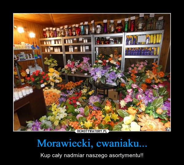 Morawiecki, cwaniaku... – Kup cały nadmiar naszego asortymentu!!