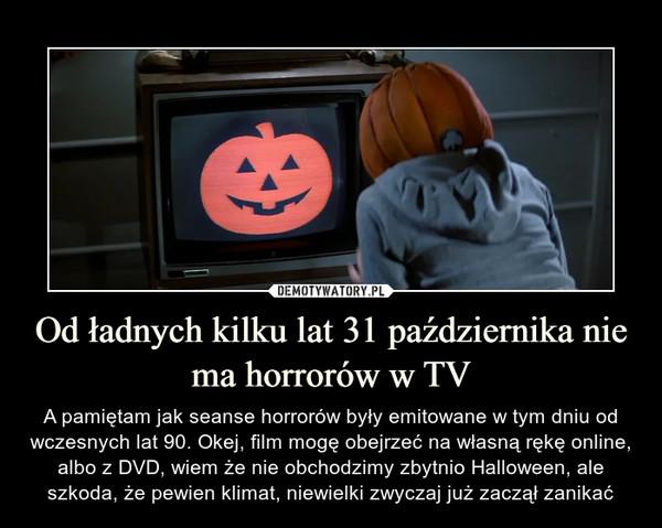 Od ładnych kilku lat 31 października nie ma horrorów w TV – A pamiętam jak seanse horrorów były emitowane w tym dniu od wczesnych lat 90. Okej, film mogę obejrzeć na własną rękę online, albo z DVD, wiem że nie obchodzimy zbytnio Halloween, ale szkoda, że pewien klimat, niewielki zwyczaj już zaczął zanikać