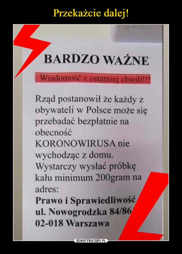 –  BARDZO WAŻNEWiadom< chwili'Rząd postanowił że każdy zobywateli w Polsce może sięprzebadać bezpłatnie naobecnośćKORONOW1RUSA niewychodząc z domu.Wystarczy wysłać próbkękału minimum 200gram naadres:Prawo i Sprawiedliwośćul. Nowogrodzka 84/8'02-018 Warszawa