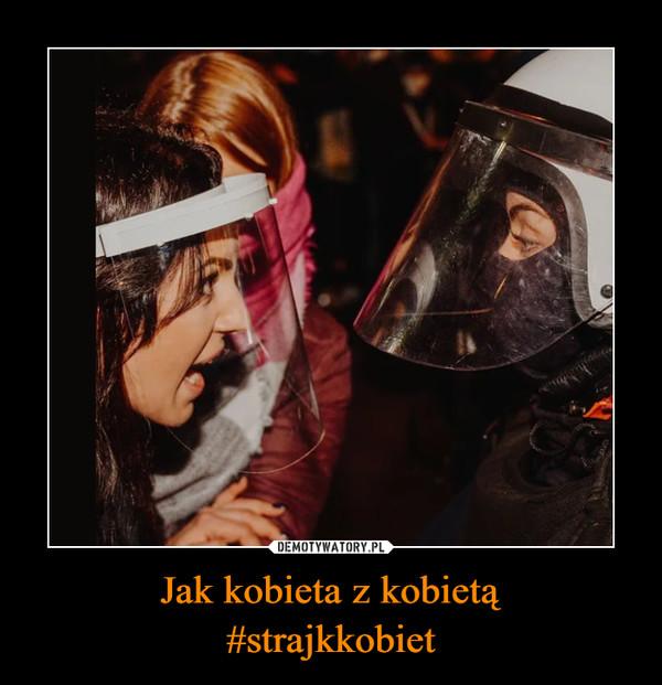 Jak kobieta z kobietą#strajkkobiet –