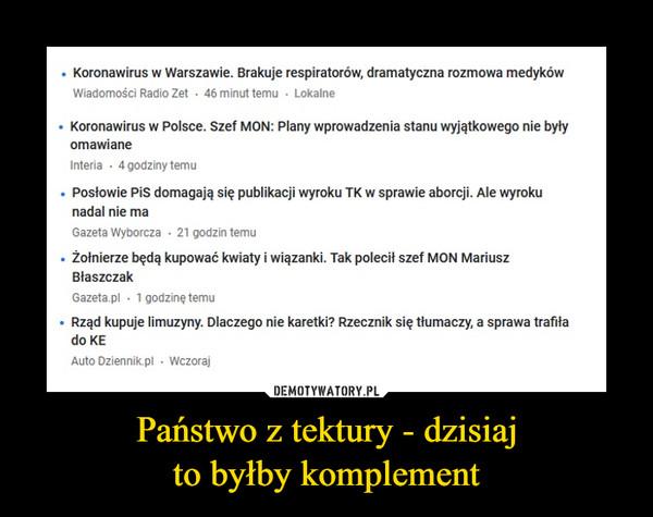 Państwo z tektury - dzisiajto byłby komplement –  Koronawirus w Warszawie. Brakuje respiratorów, dramatyczna rozmowa medykówWiadomości Radio Zet 46 minut temu - Lokalne• Koronawirus w Polsce. Szef MON: Plany wprowadzenia stanu wyjątkowego nie byłyomawianeInteria · 4 godziny temu• Posłowie Pis domagają się publikacji wyroku TK w sprawie aborcji. Ale wyrokunadal nie maGazeta Wyborcza - 21 godzin temu• Żołnierze będą kupować kwiaty i wiązanki. Tak polecił szef MON MariuszBłaszczakGazeta.pl - 1 godzinę temu• Rząd kupuje limuzyny. Dlaczego nie karetki? Rzecznik się tłumaczy, a sprawa trafiłado KEAuto Dziennik.pl - Wczoraj
