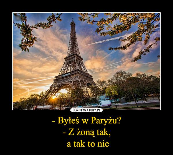 - Byłeś w Paryżu?- Z żoną tak, a tak to nie –