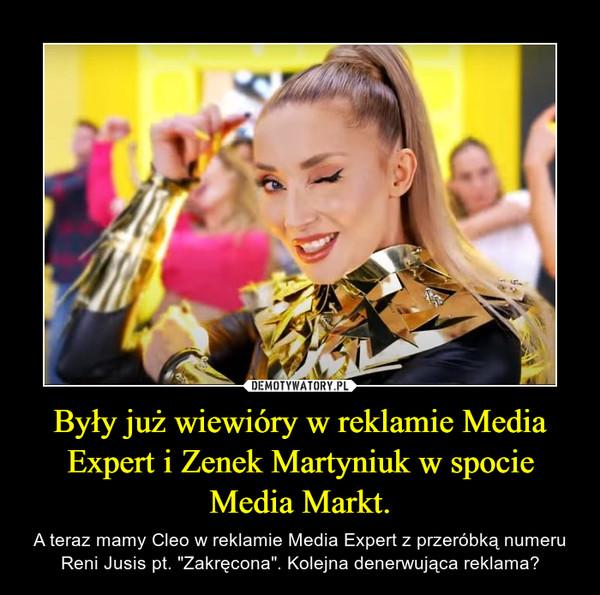 """Były już wiewióry w reklamie Media Expert i Zenek Martyniuk w spocie Media Markt. – A teraz mamy Cleo w reklamie Media Expert z przeróbką numeru Reni Jusis pt. """"Zakręcona"""". Kolejna denerwująca reklama?"""