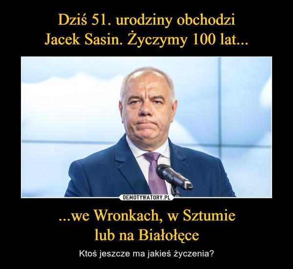 Dziś 51. urodziny obchodzi Jacek Sasin. Życzymy 100 lat... ...we Wronkach, w Sztumie lub na Białołęce