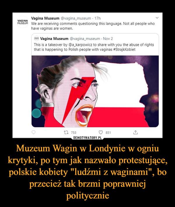 """Muzeum Wagin w Londynie w ogniu krytyki, po tym jak nazwało protestujące, polskie kobiety """"ludźmi z waginami"""", bo przecież tak brzmi poprawniej politycznie –"""