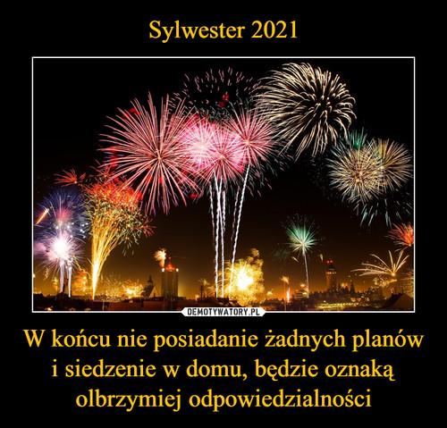 Sylwester 2021 W końcu nie posiadanie żadnych planów i siedzenie w domu, będzie oznaką olbrzymiej odpowiedzialności