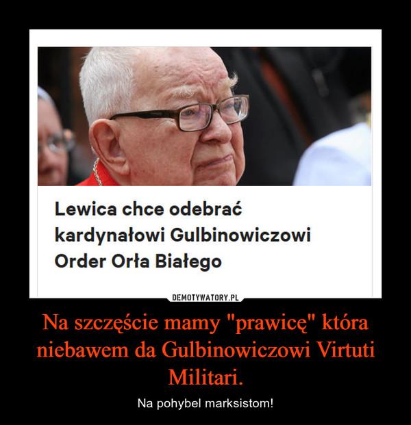 """Na szczęście mamy """"prawicę"""" która niebawem da Gulbinowiczowi Virtuti Militari. – Na pohybel marksistom!"""