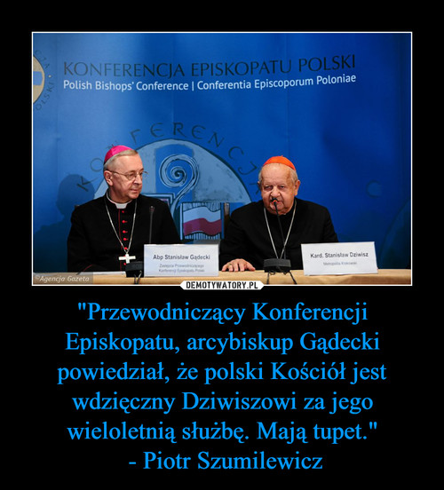 """""""Przewodniczący Konferencji Episkopatu, arcybiskup Gądecki powiedział, że polski Kościół jest wdzięczny Dziwiszowi za jego wieloletnią służbę. Mają tupet.""""  - Piotr Szumilewicz"""