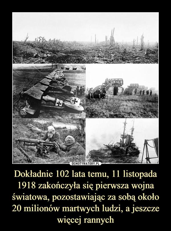 Dokładnie 102 lata temu, 11 listopada 1918 zakończyła się pierwsza wojna światowa, pozostawiając za sobą około 20 milionów martwych ludzi, a jeszcze więcej rannych –