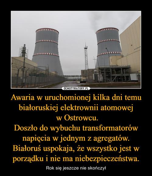 Awaria w uruchomionej kilka dni temu białoruskiej elektrownii atomowej  w Ostrowcu. Doszło do wybuchu transformatorów napięcia w jednym z agregatów. Białoruś uspokaja, że wszystko jest w porządku i nie ma niebezpieczeństwa.