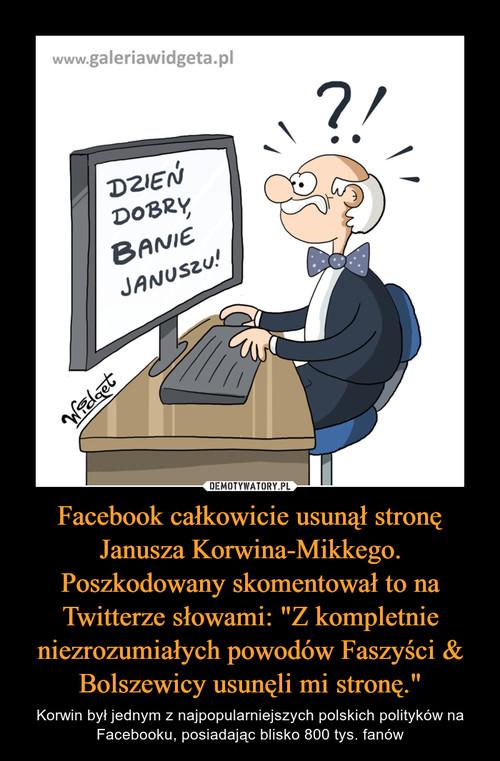 """Facebook całkowicie usunął stronę Janusza Korwina-Mikkego. Poszkodowany skomentował to na Twitterze słowami: """"Z kompletnie niezrozumiałych powodów Faszyści & Bolszewicy usunęli mi stronę."""""""