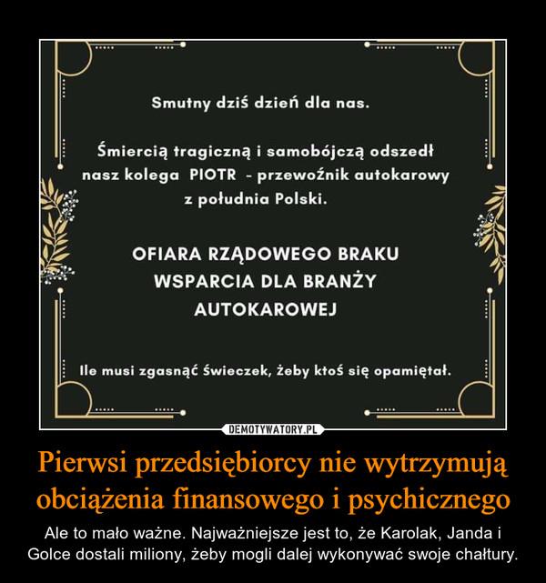 Pierwsi przedsiębiorcy nie wytrzymują obciążenia finansowego i psychicznego – Ale to mało ważne. Najważniejsze jest to, że Karolak, Janda i Golce dostali miliony, żeby mogli dalej wykonywać swoje chałtury.
