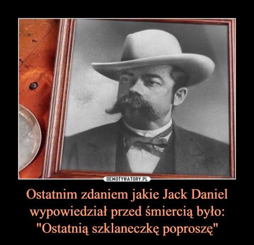 """Ostatnim zdaniem jakie Jack Daniel wypowiedział przed śmiercią było: """"Ostatnią szklaneczkę poproszę"""""""