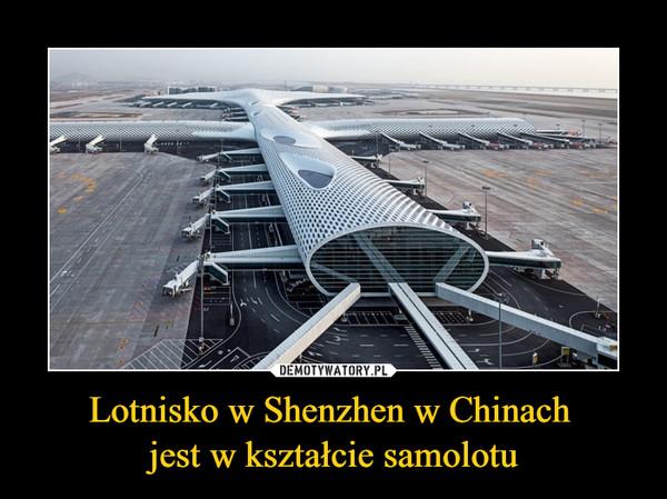 Lotnisko w Shenzhen w Chinach jest w kształcie samolotu –