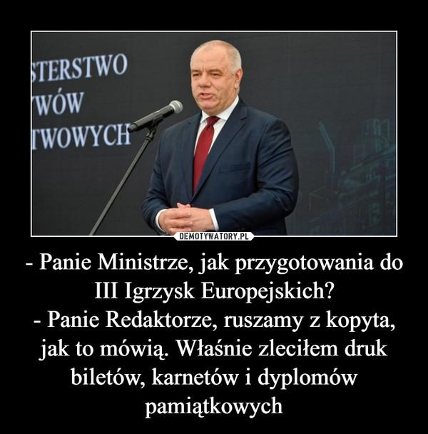 - Panie Ministrze, jak przygotowania do III Igrzysk Europejskich?- Panie Redaktorze, ruszamy z kopyta, jak to mówią. Właśnie zleciłem druk biletów, karnetów i dyplomów pamiątkowych –
