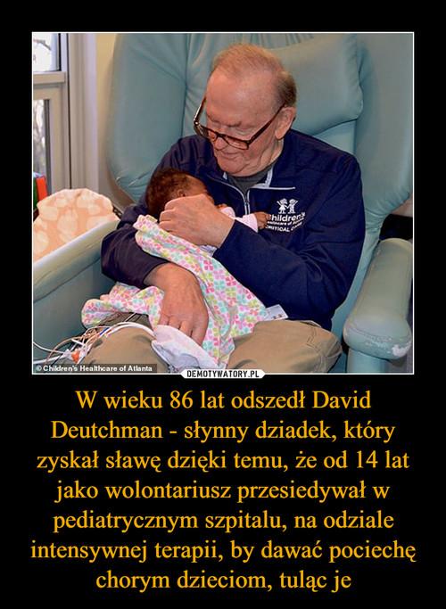 W wieku 86 lat odszedł David Deutchman - słynny dziadek, który zyskał sławę dzięki temu, że od 14 lat jako wolontariusz przesiedywał w pediatrycznym szpitalu, na odziale intensywnej terapii, by dawać pociechę chorym dzieciom, tuląc je