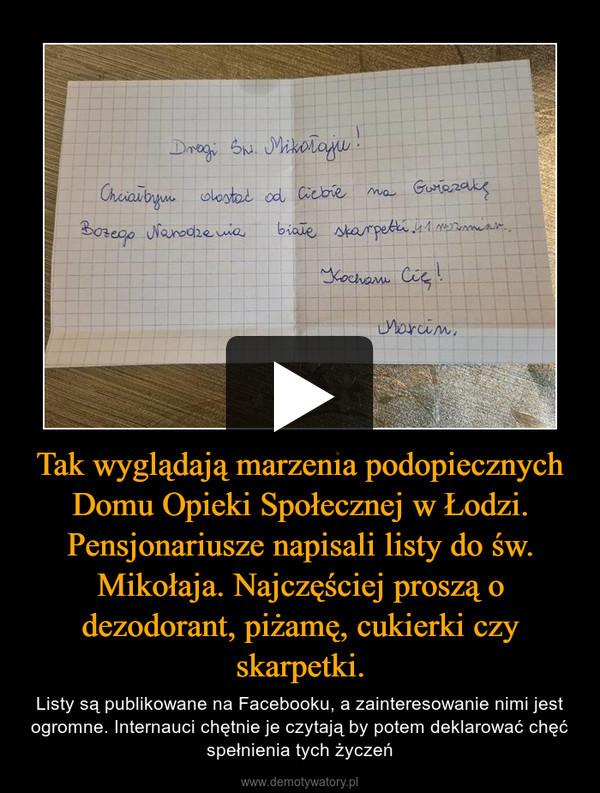 Tak wyglądają marzenia podopiecznych Domu Opieki Społecznej w Łodzi. Pensjonariusze napisali listy do św. Mikołaja. Najczęściej proszą o dezodorant, piżamę, cukierki czy skarpetki. – Listy są publikowane na Facebooku, a zainteresowanie nimi jest ogromne. Internauci chętnie je czytają by potem deklarować chęć spełnienia tych życzeń
