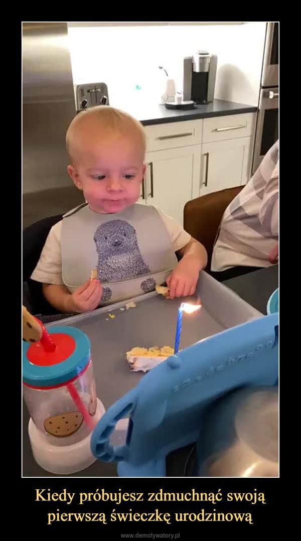 Kiedy próbujesz zdmuchnąć swoją pierwszą świeczkę urodzinową –