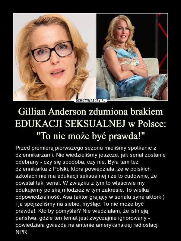 """Gillian Anderson zdumiona brakiem EDUKACJI SEKSUALNEJ w Polsce: """"To nie może być prawda!"""" – Przed premierą pierwszego sezonu mieliśmy spotkanie z dziennikarzami. Nie wiedzieliśmy jeszcze, jak serial zostanie odebrany - czy się spodoba, czy nie. Była tam też dziennikarka z Polski, która powiedziała, że w polskich szkołach nie ma edukacji seksualnej i że to cudownie, że powstał taki serial. W związku z tym to właściwie my edukujemy polską młodzież w tym zakresie. To wielka odpowiedzialność. Asa (aktor grający w serialu syna aktorki) i ja spojrzeliśmy na siebie, myśląc: To nie może być prawda!. Kto by pomyślał? Nie wiedziałam, że istnieją państwa, gdzie ten temat jest zwyczajnie ignorowany - powiedziała gwiazda na antenie amerykańskiej radiostacji NPR"""