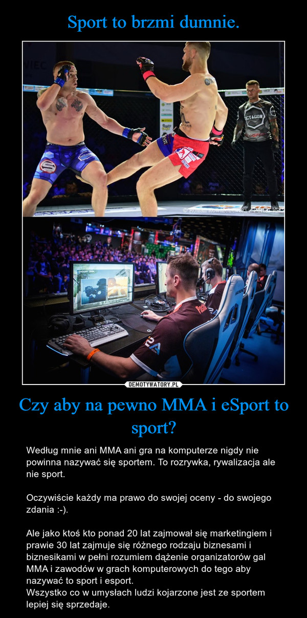 Czy aby na pewno MMA i eSport to sport? – Według mnie ani MMA ani gra na komputerze nigdy nie powinna nazywać się sportem. To rozrywka, rywalizacja ale nie sport.Oczywiście każdy ma prawo do swojej oceny - do swojego zdania :-).Ale jako ktoś kto ponad 20 lat zajmował się marketingiem i prawie 30 lat zajmuje się różnego rodzaju biznesami i biznesikami w pełni rozumiem dążenie organizatorów gal MMA i zawodów w grach komputerowych do tego aby nazywać to sport i esport. Wszystko co w umysłach ludzi kojarzone jest ze sportem lepiej się sprzedaje.