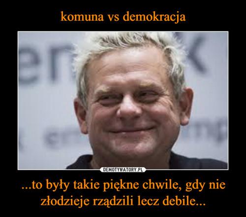 komuna vs demokracja ...to były takie piękne chwile, gdy nie złodzieje rządzili lecz debile...