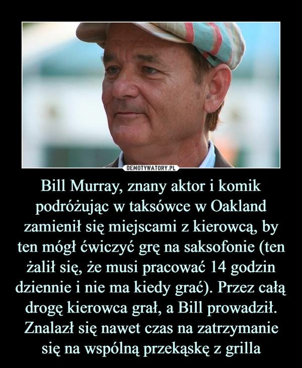 Bill Murray, znany aktor i komik podróżując w taksówce w Oakland zamienił się miejscami z kierowcą, by ten mógł ćwiczyć grę na saksofonie (ten żalił się, że musi pracować 14 godzin dziennie i nie ma kiedy grać). Przez całą drogę kierowca grał, a Bill prowadził. Znalazł się nawet czas na zatrzymanie się na wspólną przekąskę z grilla –