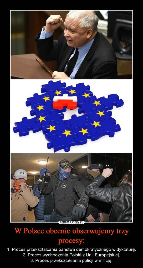 W Polsce obecnie obserwujemy trzy procesy: – 1. Proces przekształcania państwa demokratycznego w dyktaturę.2. Proces wychodzenia Polski z Unii Europejskiej.3. Proces przekształcania policji w milicję.