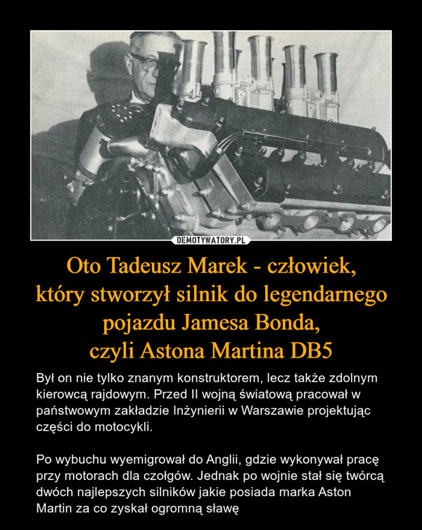 Oto Tadeusz Marek - człowiek,który stworzył silnik do legendarnegopojazdu Jamesa Bonda,czyli Astona Martina DB5 – Był on nie tylko znanym konstruktorem, lecz także zdolnym kierowcą rajdowym. Przed II wojną światową pracował w państwowym zakładzie Inżynierii w Warszawie projektując części do motocykli. Po wybuchu wyemigrował do Anglii, gdzie wykonywał pracę przy motorach dla czołgów. Jednak po wojnie stał się twórcą dwóch najlepszych silników jakie posiada marka Aston Martin za co zyskał ogromną sławę