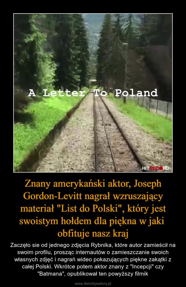 """Znany amerykański aktor, Joseph Gordon-Levitt nagrał wzruszający materiał """"List do Polski"""", który jest swoistym hołdem dla piękna w jaki obfituje nasz kraj – Zaczęło sie od jednego zdjęcia Rybnika, które autor zamieścił na swoim profilu, prosząc internautów o zamieszczanie swoich własnych zdjęć i nagrań wideo pokazujących piękne zakątki z całej Polski. Wkrótce potem aktor znany z """"Incepcji"""" czy """"Batmana"""", opublikował ten powyższy filmik"""