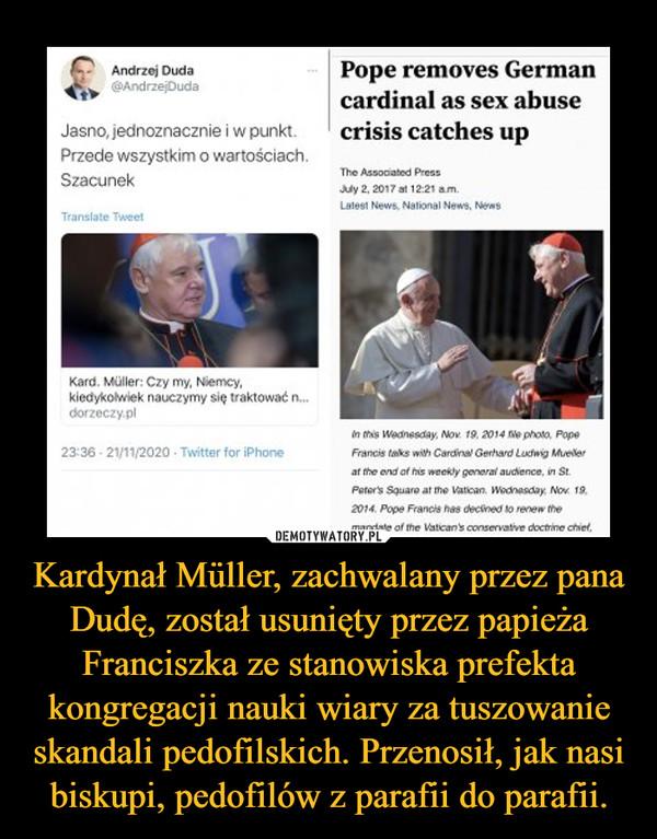 Kardynał Müller, zachwalany przez pana Dudę, został usunięty przez papieża Franciszka ze stanowiska prefekta kongregacji nauki wiary za tuszowanie skandali pedofilskich. Przenosił, jak nasi biskupi, pedofilów z parafii do parafii. –