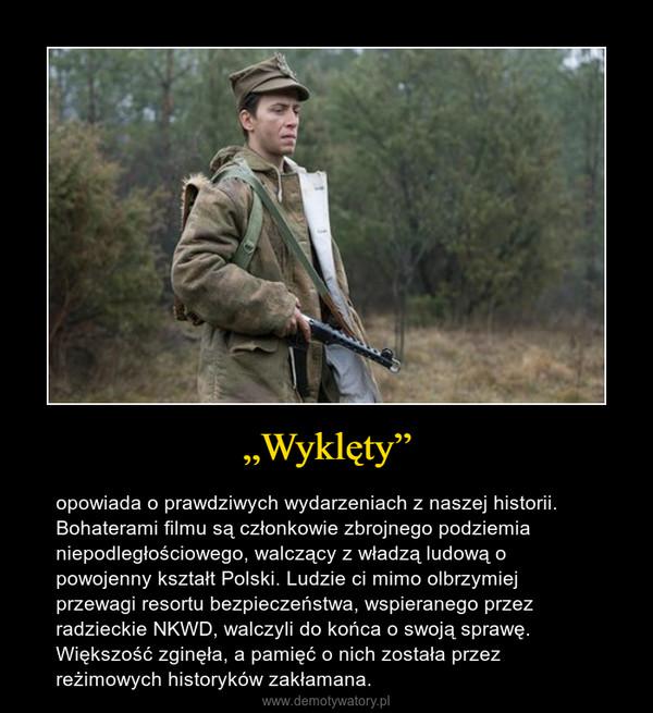 """""""Wyklęty"""" – opowiada o prawdziwych wydarzeniach z naszej historii. Bohaterami filmu są członkowie zbrojnego podziemia niepodległościowego, walczący z władzą ludową o powojenny kształt Polski. Ludzie ci mimo olbrzymiej przewagi resortu bezpieczeństwa, wspieranego przez radzieckie NKWD, walczyli do końca o swoją sprawę. Większość zginęła, a pamięć o nich została przez reżimowych historyków zakłamana."""