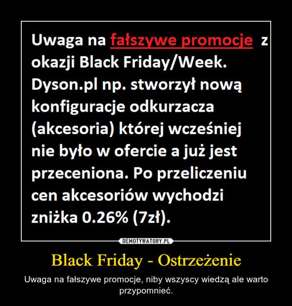 Black Friday - Ostrzeżenie – Uwaga na fałszywe promocje, niby wszyscy wiedzą ale warto przypomnieć.