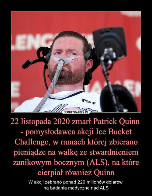 22 listopada 2020 zmarł Patrick Quinn  - pomysłodawca akcji Ice Bucket Challenge, w ramach której zbierano pieniądze na walkę ze stwardnieniem zanikowym bocznym (ALS), na które cierpiał również Quinn