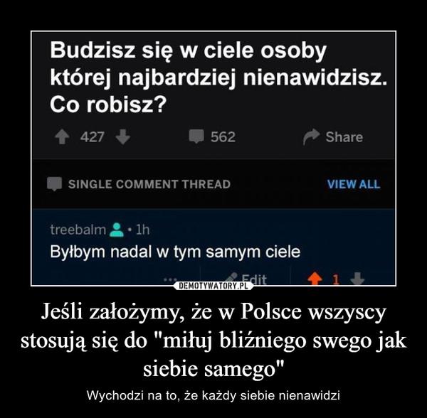 """Jeśli założymy, że w Polsce wszyscy stosują się do """"miłuj bliźniego swego jak siebie samego"""" – Wychodzi na to, że każdy siebie nienawidzi"""