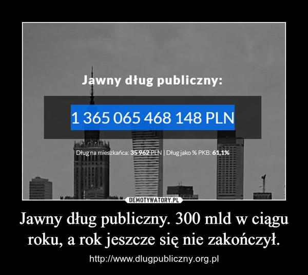 Jawny dług publiczny. 300 mld w ciągu roku, a rok jeszcze się nie zakończył. – http://www.dlugpubliczny.org.pl