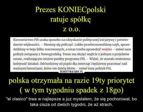 Prezes KONIECpolski  ratuje spółkę  z o.o. polska otrzymała na razie 19ty priorytet ( w tym tygodniu spadek z 18go)