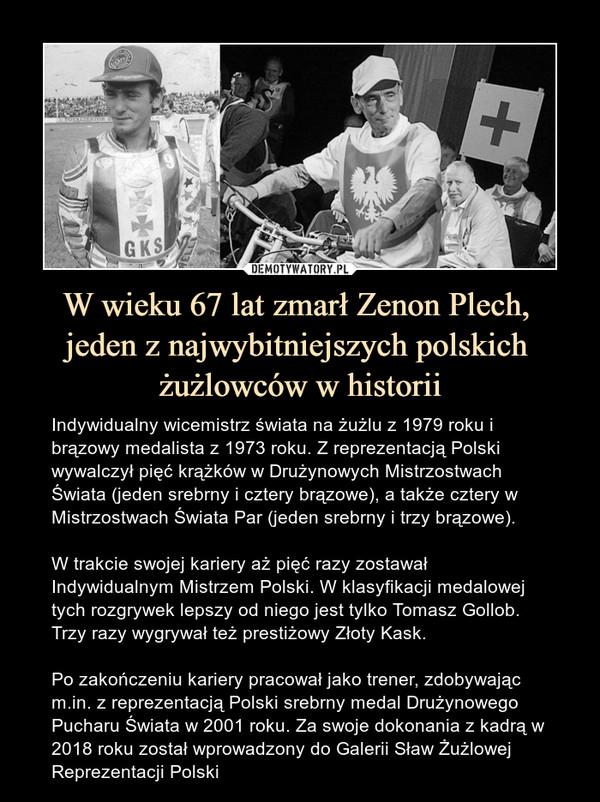 W wieku 67 lat zmarł Zenon Plech, jeden z najwybitniejszych polskich żużlowców w historii – Indywidualny wicemistrz świata na żużlu z 1979 roku i brązowy medalista z 1973 roku. Z reprezentacją Polski wywalczył pięć krążków w Drużynowych Mistrzostwach Świata (jeden srebrny i cztery brązowe), a także cztery w Mistrzostwach Świata Par (jeden srebrny i trzy brązowe).W trakcie swojej kariery aż pięć razy zostawał Indywidualnym Mistrzem Polski. W klasyfikacji medalowej tych rozgrywek lepszy od niego jest tylko Tomasz Gollob. Trzy razy wygrywał też prestiżowy Złoty Kask.Po zakończeniu kariery pracował jako trener, zdobywając m.in. z reprezentacją Polski srebrny medal Drużynowego Pucharu Świata w 2001 roku. Za swoje dokonania z kadrą w 2018 roku został wprowadzony do Galerii Sław Żużlowej Reprezentacji Polski