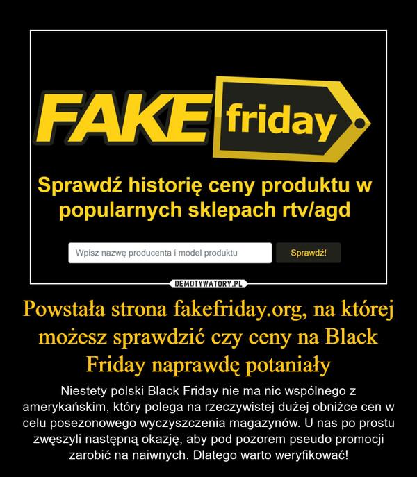 Powstała strona fakefriday.org, na której możesz sprawdzić czy ceny na Black Friday naprawdę potaniały – Niestety polski Black Friday nie ma nic wspólnego z amerykańskim, który polega na rzeczywistej dużej obniżce cen w celu posezonowego wyczyszczenia magazynów. U nas po prostu zwęszyli następną okazję, aby pod pozorem pseudo promocji zarobić na naiwnych. Dlatego warto weryfikować!