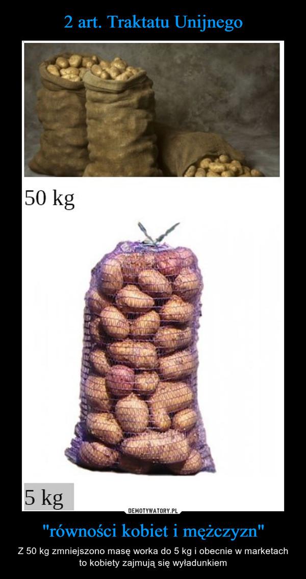 """""""równości kobiet i mężczyzn"""" – Z 50 kg zmniejszono masę worka do 5 kg i obecnie w marketach to kobiety zajmują się wyładunkiem"""