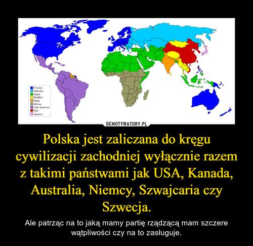 Polska jest zaliczana do kręgu cywilizacji zachodniej wyłącznie razem z takimi państwami jak USA, Kanada, Australia, Niemcy, Szwajcaria czy Szwecja.