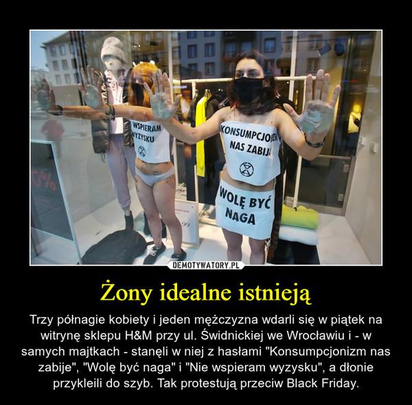 """Żony idealne istnieją – Trzy półnagie kobiety i jeden mężczyzna wdarli się w piątek na witrynę sklepu H&M przy ul. Świdnickiej we Wrocławiu i - w samych majtkach - stanęli w niej z hasłami """"Konsumpcjonizm nas zabije"""", """"Wolę być naga"""" i """"Nie wspieram wyzysku"""", a dłonie przykleili do szyb. Tak protestują przeciw Black Friday."""