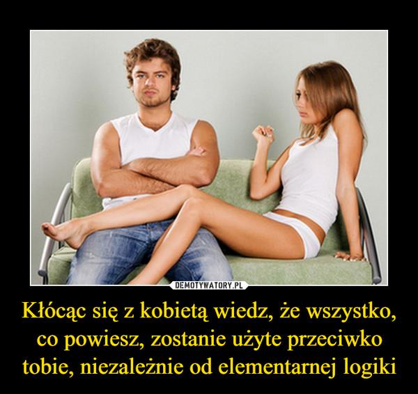 Kłócąc się z kobietą wiedz, że wszystko, co powiesz, zostanie użyte przeciwko tobie, niezależnie od elementarnej logiki –