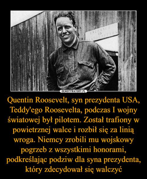 Quentin Roosevelt, syn prezydenta USA, Teddy'ego Roosevelta, podczas I wojny światowej był pilotem. Został trafiony w powietrznej walce i rozbił się za linią wroga. Niemcy zrobili mu wojskowy pogrzeb z wszystkimi honorami, podkreślając podziw dla syna prezydenta, który zdecydował się walczyć