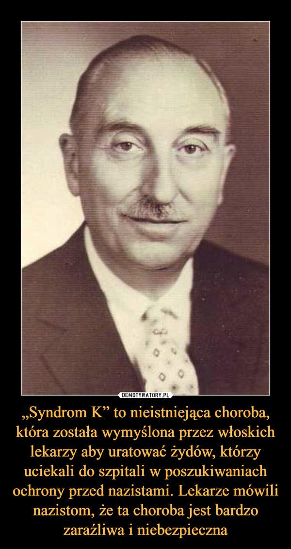 """""""Syndrom K"""" to nieistniejąca choroba, która została wymyślona przez włoskich lekarzy aby uratować żydów, którzy uciekali do szpitali w poszukiwaniach ochrony przed nazistami. Lekarze mówili nazistom, że ta choroba jest bardzo zaraźliwa i niebezpieczna –"""