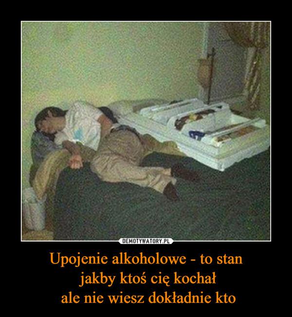 Upojenie alkoholowe - to stan jakby ktoś cię kochał ale nie wiesz dokładnie kto –