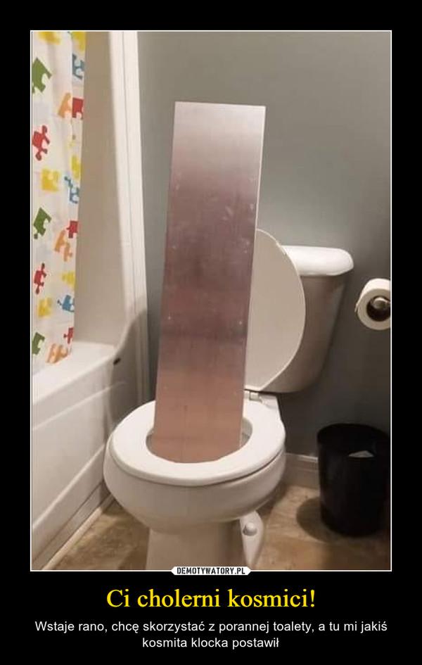 Ci cholerni kosmici! – Wstaje rano, chcę skorzystać z porannej toalety, a tu mi jakiś kosmita klocka postawił