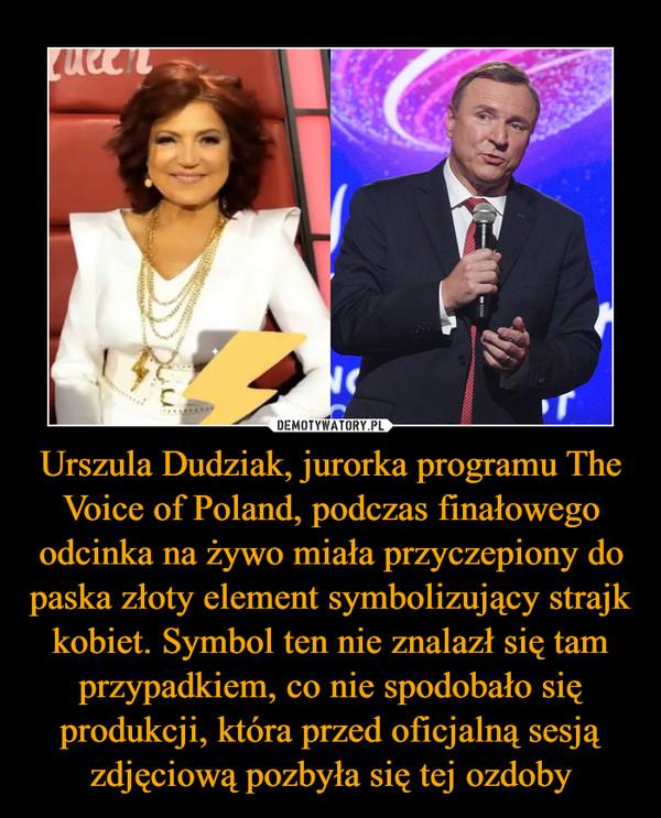 Urszula Dudziak, jurorka programu The Voice of Poland, podczas finałowego odcinka na żywo miała przyczepiony do paska złoty element symbolizujący strajk kobiet. Symbol ten nie znalazł się tam przypadkiem, co nie spodobało się produkcji, która przed oficjalną sesją zdjęciową pozbyła się tej ozdoby –