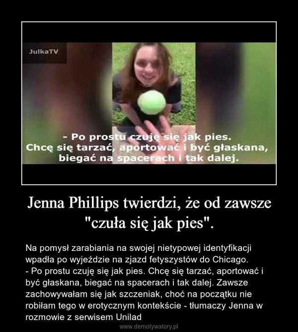 """Jenna Phillips twierdzi, że od zawsze """"czuła się jak pies"""". – Na pomysł zarabiania na swojej nietypowej identyfikacji wpadła po wyjeździe na zjazd fetyszystów do Chicago.- Po prostu czuję się jak pies. Chcę się tarzać, aportować i być głaskana, biegać na spacerach i tak dalej. Zawsze zachowywałam się jak szczeniak, choć na początku nie robiłam tego w erotycznym kontekście - tłumaczy Jenna w rozmowie z serwisem Unilad"""