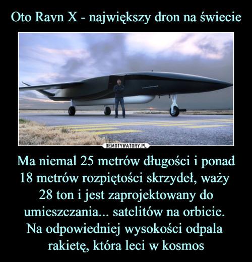 Oto Ravn X - największy dron na świecie Ma niemal 25 metrów długości i ponad 18 metrów rozpiętości skrzydeł, waży  28 ton i jest zaprojektowany do umieszczania... satelitów na orbicie.  Na odpowiedniej wysokości odpala  rakietę, która leci w kosmos